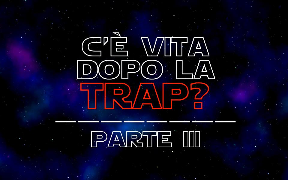 C'è vita dopo la trap - Parte III